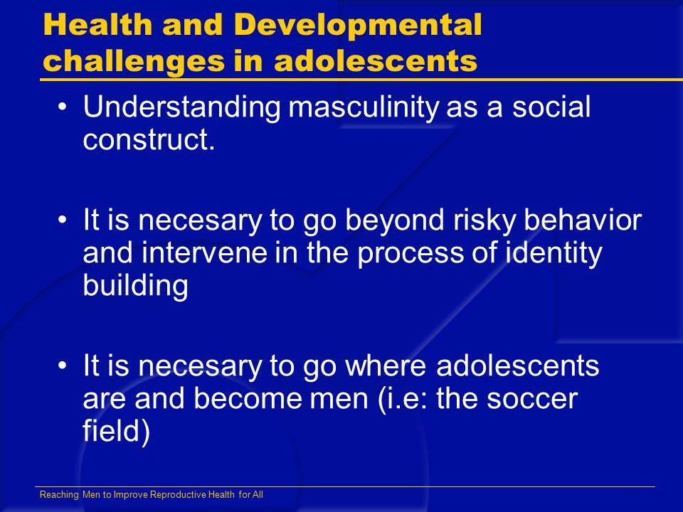 Reaching Men to Improve Reproductive Health for All Health and Developmental challenges in adolescents Understanding masculinity as a social construct