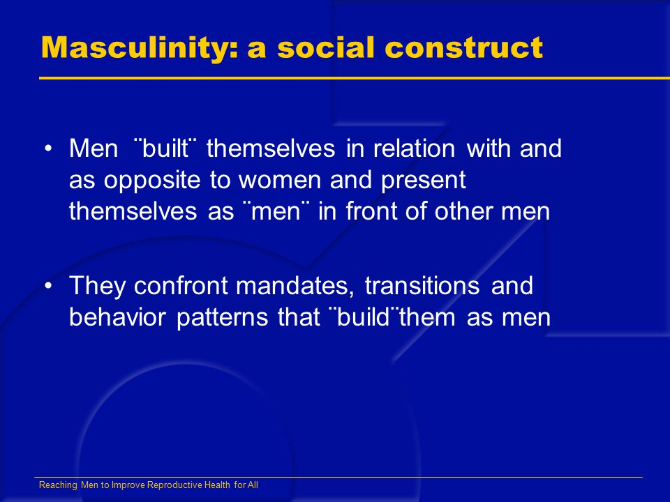 Reaching Men to Improve Reproductive Health for All Masculinity: a social construct Men ¨built¨ themselves in relation with and as opposite to women and present themselves as ¨men¨ in front of other men They confront mandates, transitions and behavior patterns that ¨build¨them as men