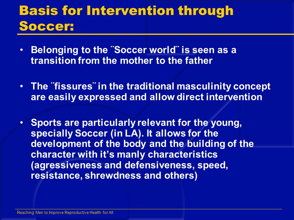 Reaching Men to Improve Reproductive Health for All Basis for Intervention through Soccer: Belonging to the ¨Soccer world¨ is seen as a transition fro