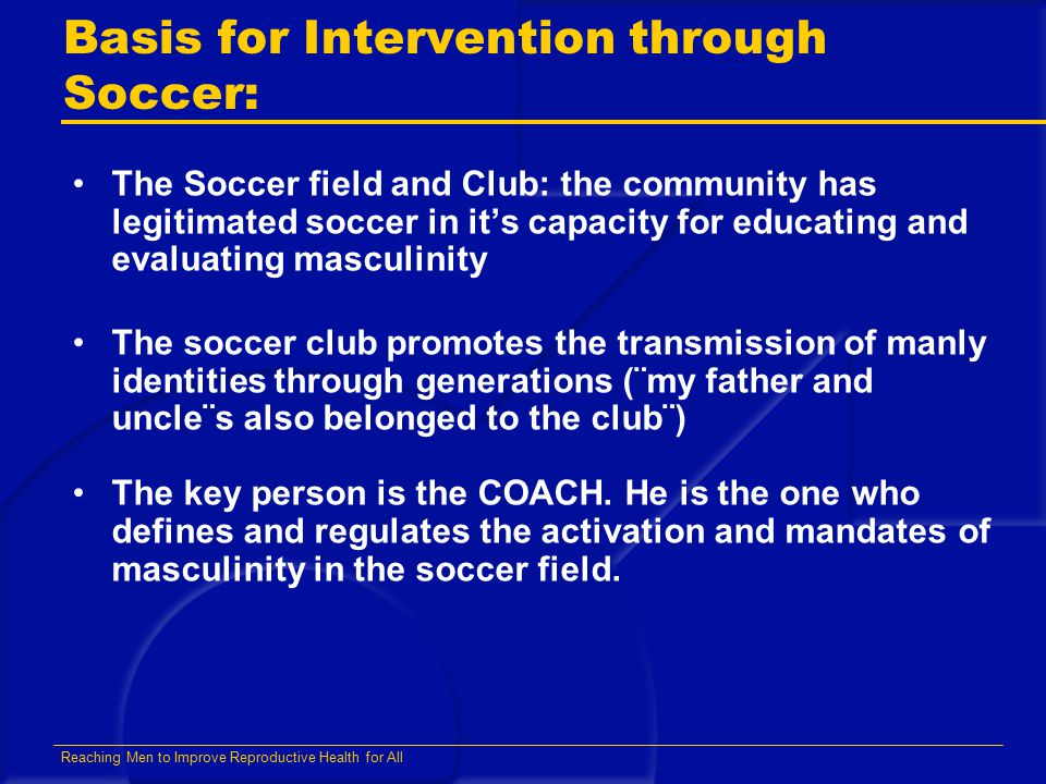 Reaching Men to Improve Reproductive Health for All Basis for Intervention through Soccer: The Soccer field and Club: the community has legitimated soccer in it's capacity for educating and evaluating masculinity The soccer club promotes the transmission of manly identities through generations (¨my father and uncle¨s also belonged to the club¨) The key person is the COACH.