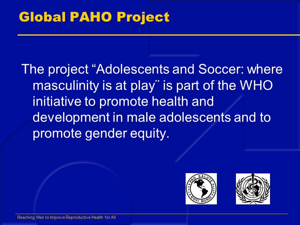 Reaching Men to Improve Reproductive Health for All Global PAHO Project The project Adolescents and Soccer: where masculinity is at play¨ is part of the WHO initiative to promote health and development in male adolescents and to promote gender equity.