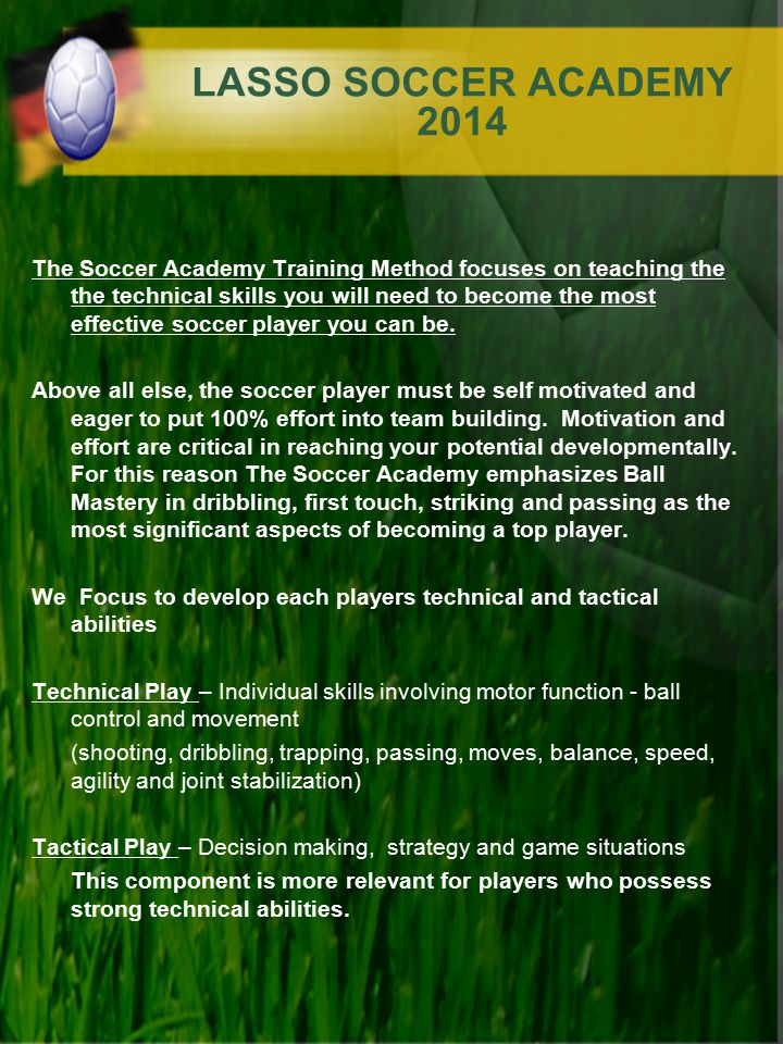 LASSO SOCCER ACADEMY 2014 The Soccer Academy Training Method focuses on teaching the the technical skills you will need to become the most effective s
