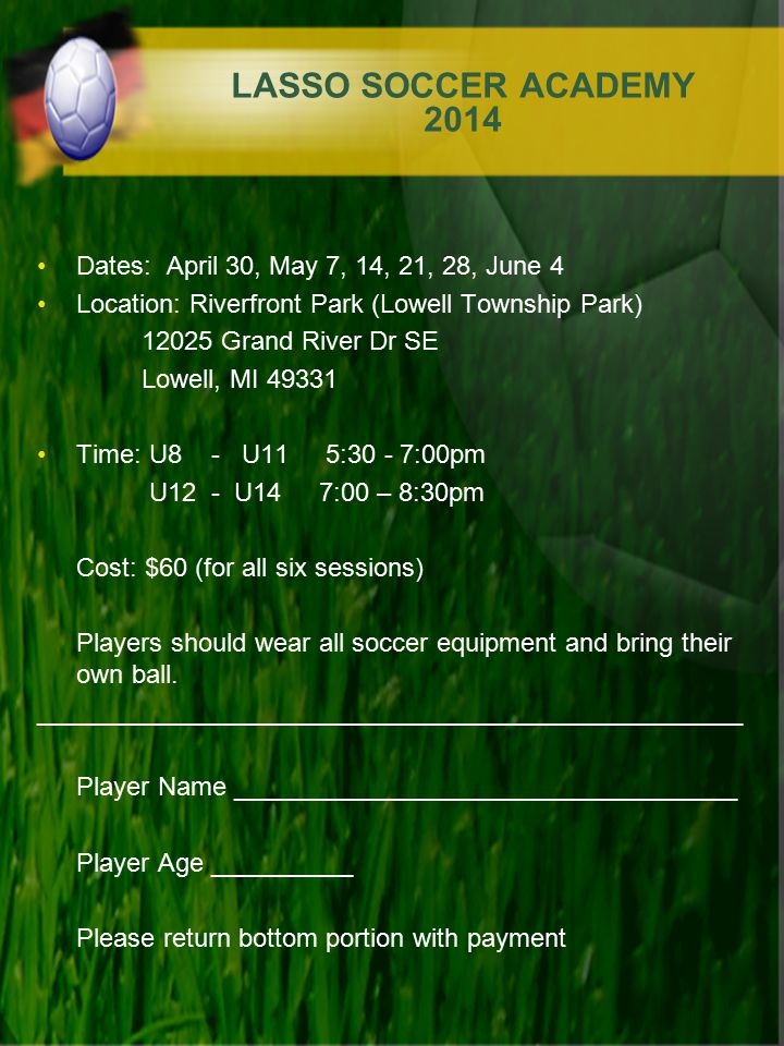 LASSO SOCCER ACADEMY 2014 Dates: April 30, May 7, 14, 21, 28, June 4 Location: Riverfront Park (Lowell Township Park) 12025 Grand River Dr SE Lowell,