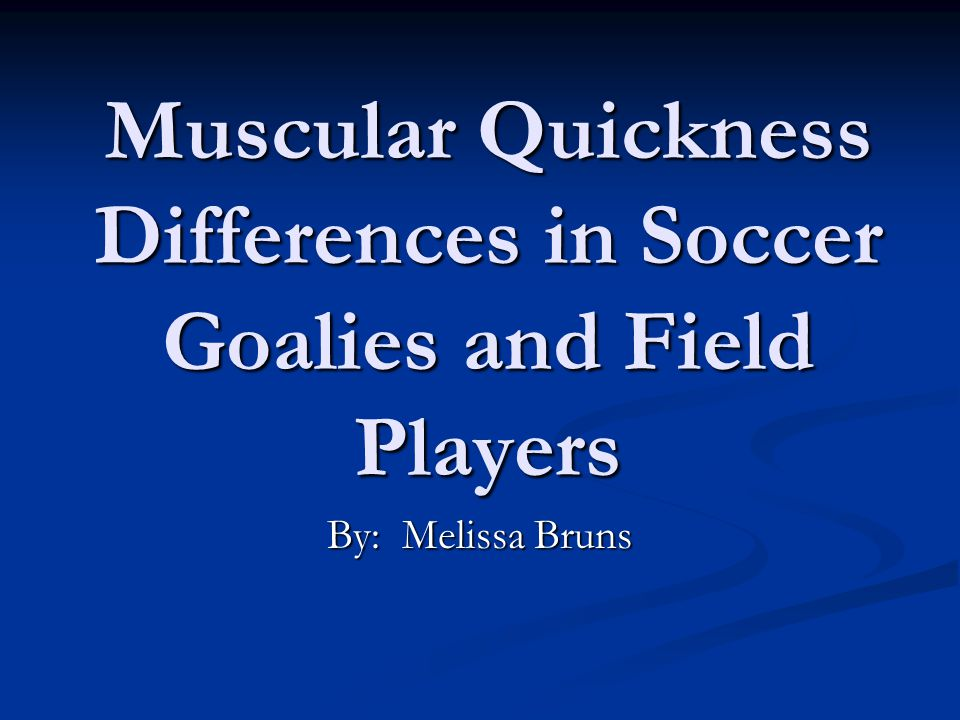 Muscular Quickness Differences in Soccer Goalies and Field Players By: Melissa Bruns