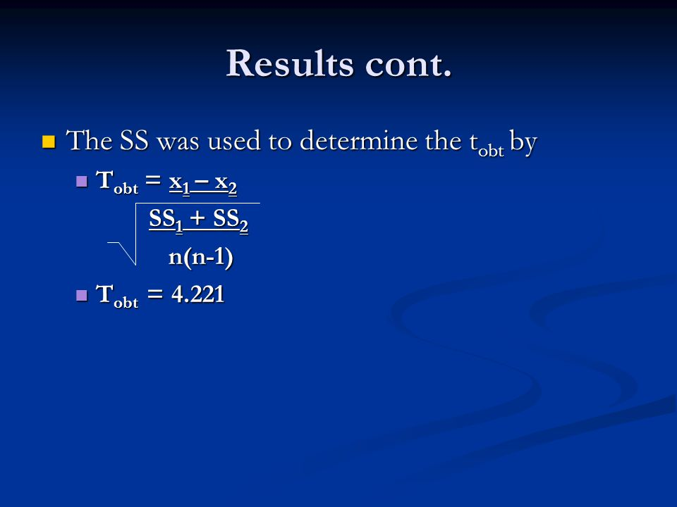 Results cont. The SS was used to determine the t obt by The SS was used to determine the t obt by T obt = x 1 – x 2 T obt = x 1 – x 2 SS 1 + SS 2 SS 1