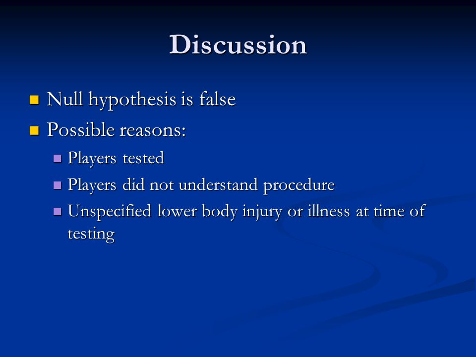 Discussion Null hypothesis is false Null hypothesis is false Possible reasons: Possible reasons: Players tested Players tested Players did not understand procedure Players did not understand procedure Unspecified lower body injury or illness at time of testing Unspecified lower body injury or illness at time of testing