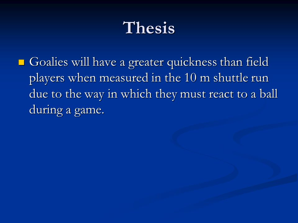 Thesis Goalies will have a greater quickness than field players when measured in the 10 m shuttle run due to the way in which they must react to a ball during a game.