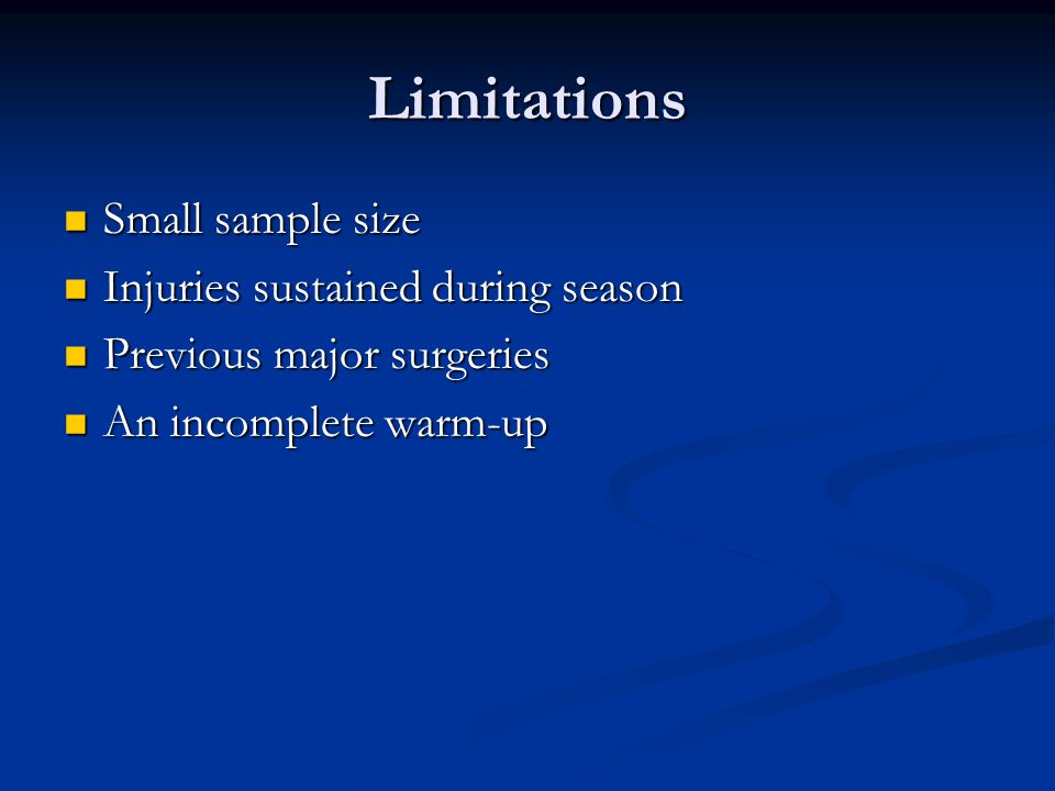 Limitations Small sample size Small sample size Injuries sustained during season Injuries sustained during season Previous major surgeries Previous major surgeries An incomplete warm-up An incomplete warm-up