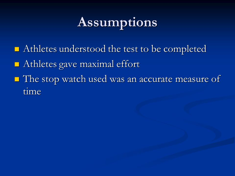 Assumptions Athletes understood the test to be completed Athletes understood the test to be completed Athletes gave maximal effort Athletes gave maximal effort The stop watch used was an accurate measure of time The stop watch used was an accurate measure of time