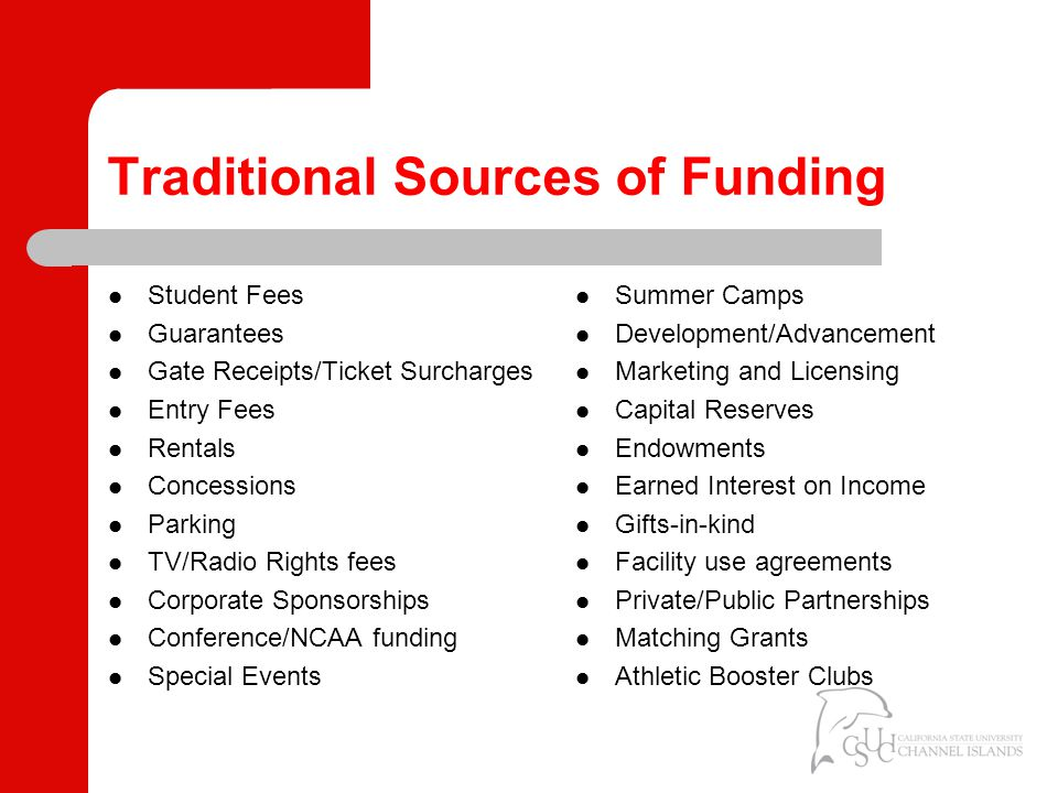 Traditional Sources of Funding Student Fees Guarantees Gate Receipts/Ticket Surcharges Entry Fees Rentals Concessions Parking TV/Radio Rights fees Corporate Sponsorships Conference/NCAA funding Special Events Summer Camps Development/Advancement Marketing and Licensing Capital Reserves Endowments Earned Interest on Income Gifts-in-kind Facility use agreements Private/Public Partnerships Matching Grants Athletic Booster Clubs