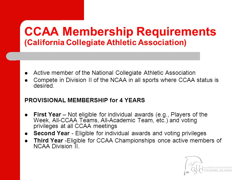 CCAA Membership Requirements (California Collegiate Athletic Association) REGULAR MEMBERSHIP An institution must participate in and sponsor: Five sports for men and five sports for women OR four sports for men and six sports for women Men – Four of the following with one either in basketball or baseball: basketball, baseball, soccer, cross country, track and field, and golf.