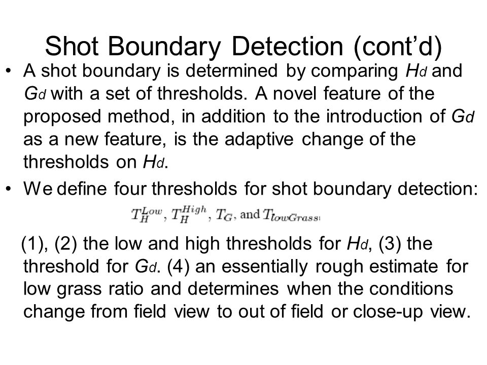 Shot Boundary Detection (cont'd) A shot boundary is determined by comparing H d and G d with a set of thresholds. A novel feature of the proposed meth