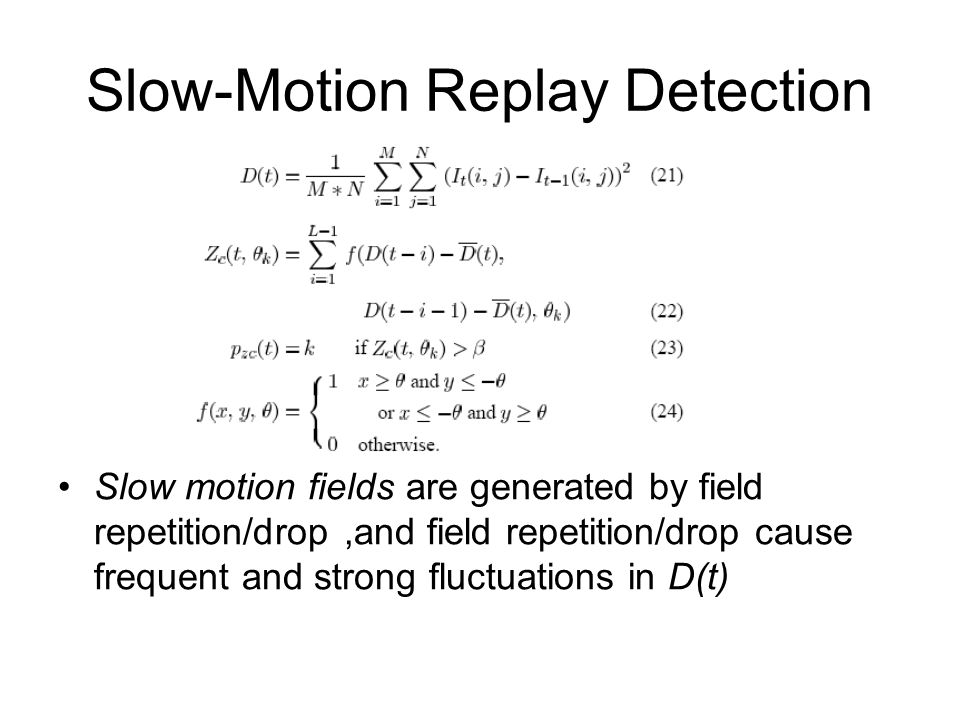 Slow-Motion Replay Detection Slow motion fields are generated by field repetition/drop,and field repetition/drop cause frequent and strong fluctuation