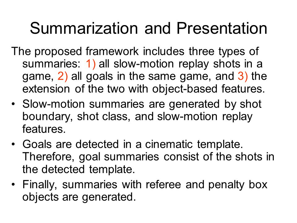 Summarization and Presentation The proposed framework includes three types of summaries: 1) all slow-motion replay shots in a game, 2) all goals in th