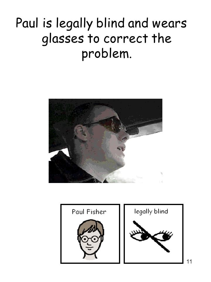11 Paul is legally blind and wears glasses to correct the problem.