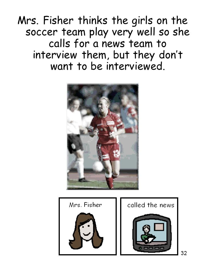 32 Mrs. Fisher thinks the girls on the soccer team play very well so she calls for a news team to interview them, but they don't want to be interviewe