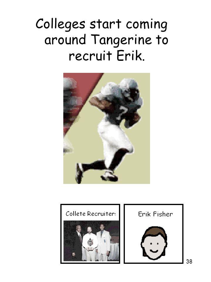 38 Colleges start coming around Tangerine to recruit Erik.
