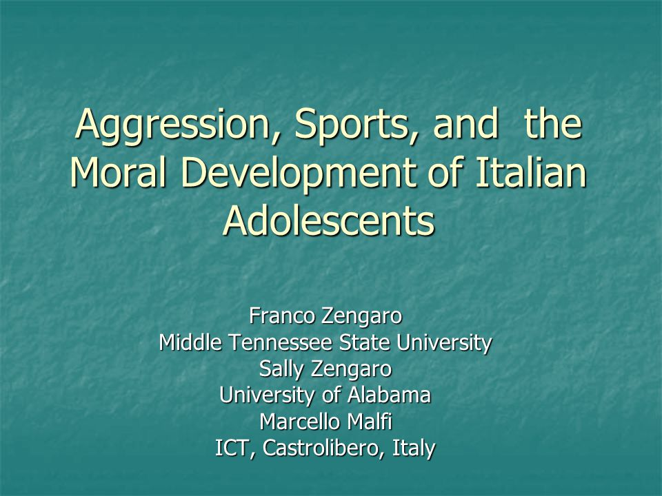 Aggression, Sports, and the Moral Development of Italian Adolescents Franco Zengaro Middle Tennessee State University Sally Zengaro University of Alab