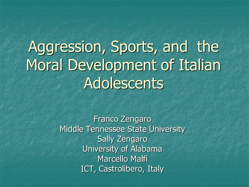 Aggression, Sports, and the Moral Development of Italian Adolescents Franco Zengaro Middle Tennessee State University Sally Zengaro University of Alabama Marcello Malfi ICT, Castrolibero, Italy