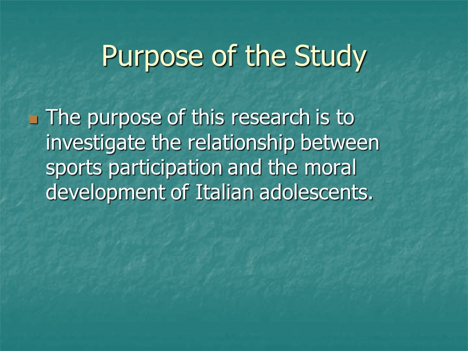 Purpose of the Study The purpose of this research is to investigate the relationship between sports participation and the moral development of Italian adolescents.