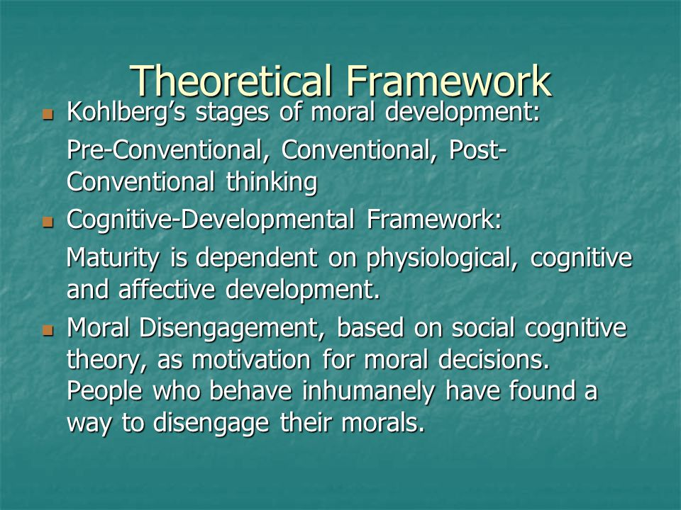 Theoretical Framework Kohlberg's stages of moral development: Kohlberg's stages of moral development: Pre-Conventional, Conventional, Post- Conventional thinking Cognitive-Developmental Framework: Cognitive-Developmental Framework: Maturity is dependent on physiological, cognitive and affective development.
