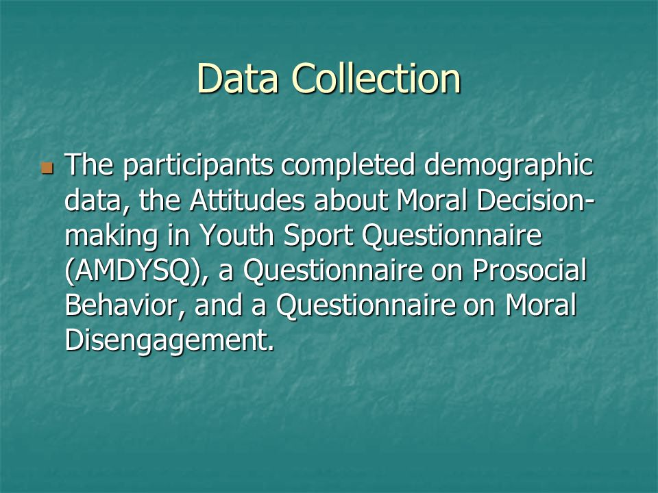 Data Collection The participants completed demographic data, the Attitudes about Moral Decision- making in Youth Sport Questionnaire (AMDYSQ), a Questionnaire on Prosocial Behavior, and a Questionnaire on Moral Disengagement.
