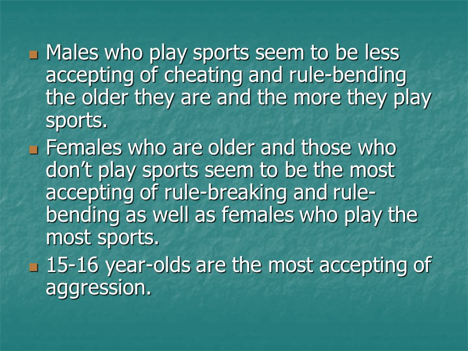 Males who play sports seem to be less accepting of cheating and rule-bending the older they are and the more they play sports. Males who play sports s
