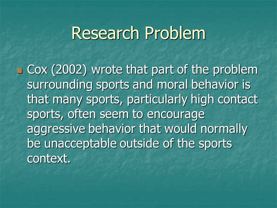 Research Problem Cox (2002) wrote that part of the problem surrounding sports and moral behavior is that many sports, particularly high contact sports