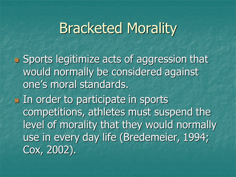 Bracketed Morality Sports legitimize acts of aggression that would normally be considered against one's moral standards. Sports legitimize acts of agg