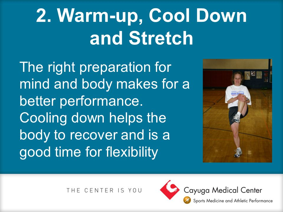2. Warm-up, Cool Down and Stretch The right preparation for mind and body makes for a better performance. Cooling down helps the body to recover and i