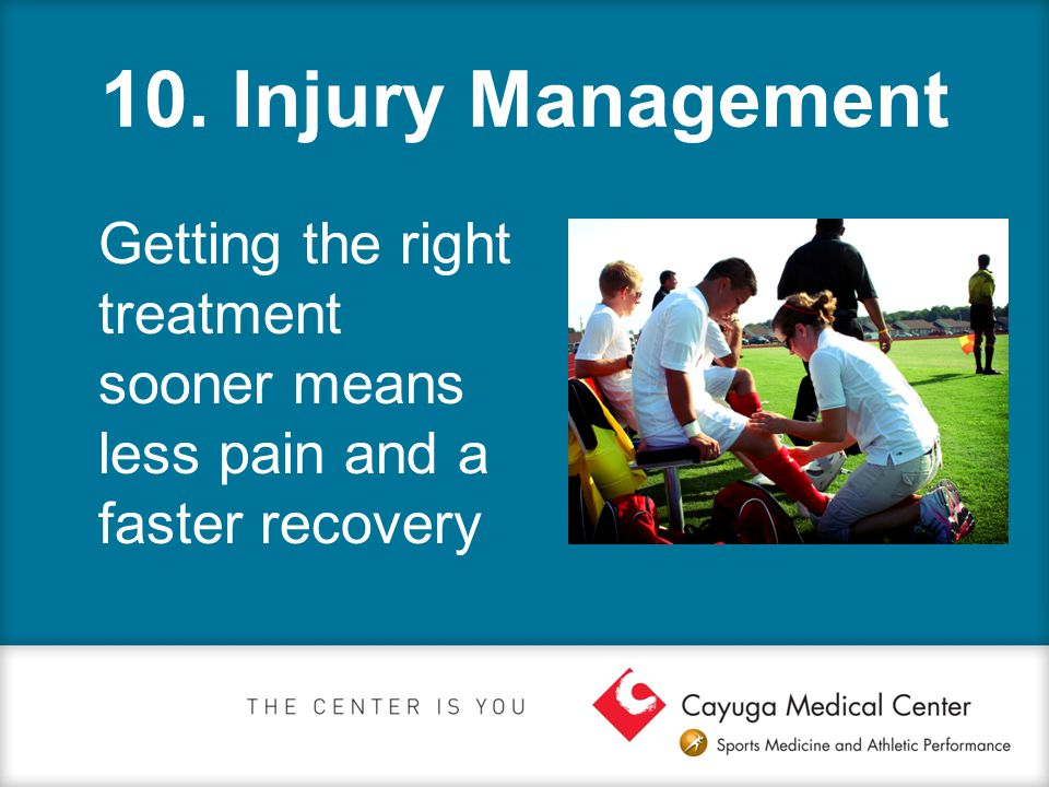 10. Injury Management Getting the right treatment sooner means less pain and a faster recovery