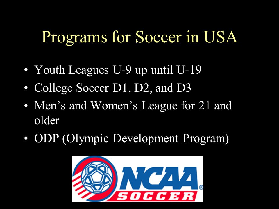 Programs for Soccer in USA Youth Leagues U-9 up until U-19 College Soccer D1, D2, and D3 Men's and Women's League for 21 and older ODP (Olympic Develo