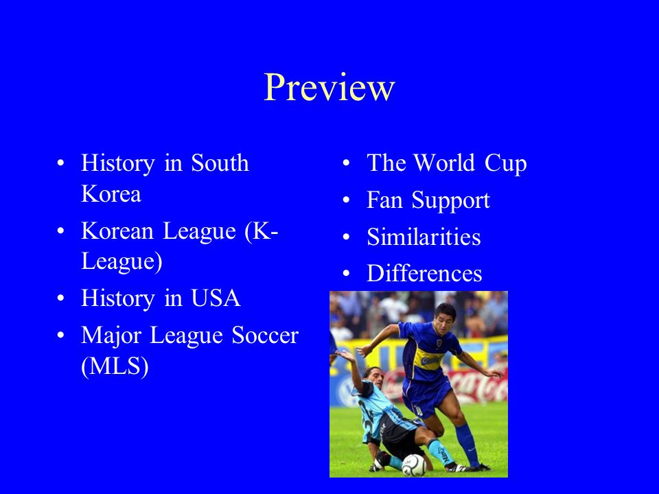 Preview History in South Korea Korean League (K- League) History in USA Major League Soccer (MLS) The World Cup Fan Support Similarities Differences