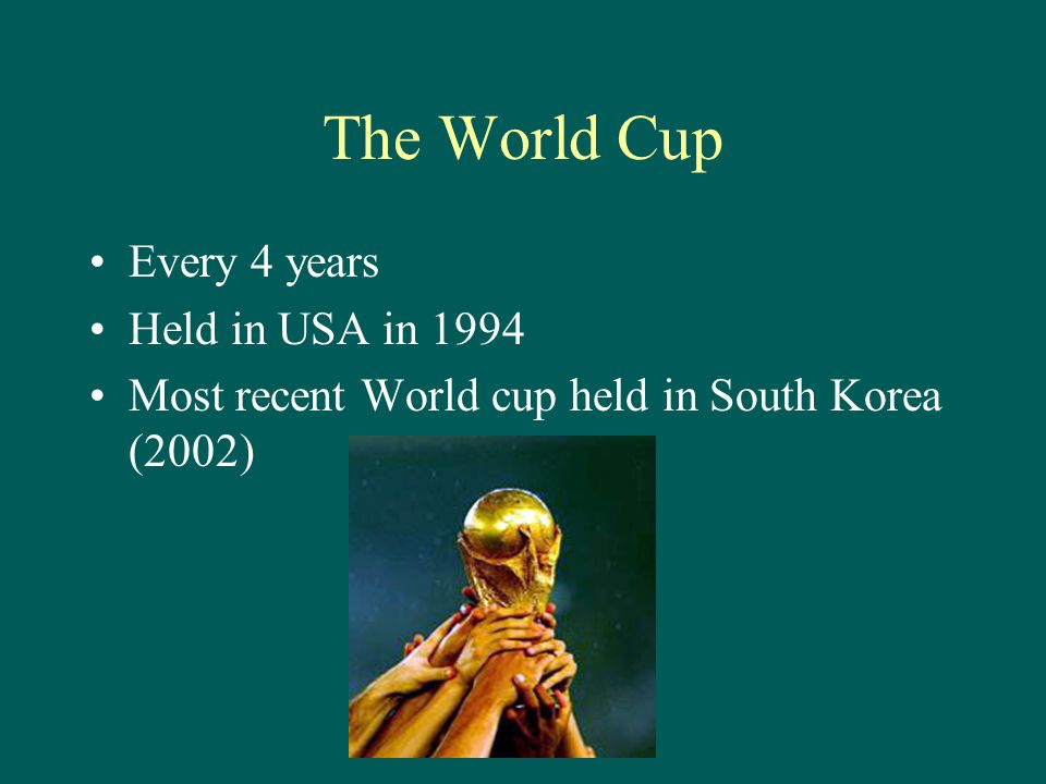 The World Cup Every 4 years Held in USA in 1994 Most recent World cup held in South Korea (2002)