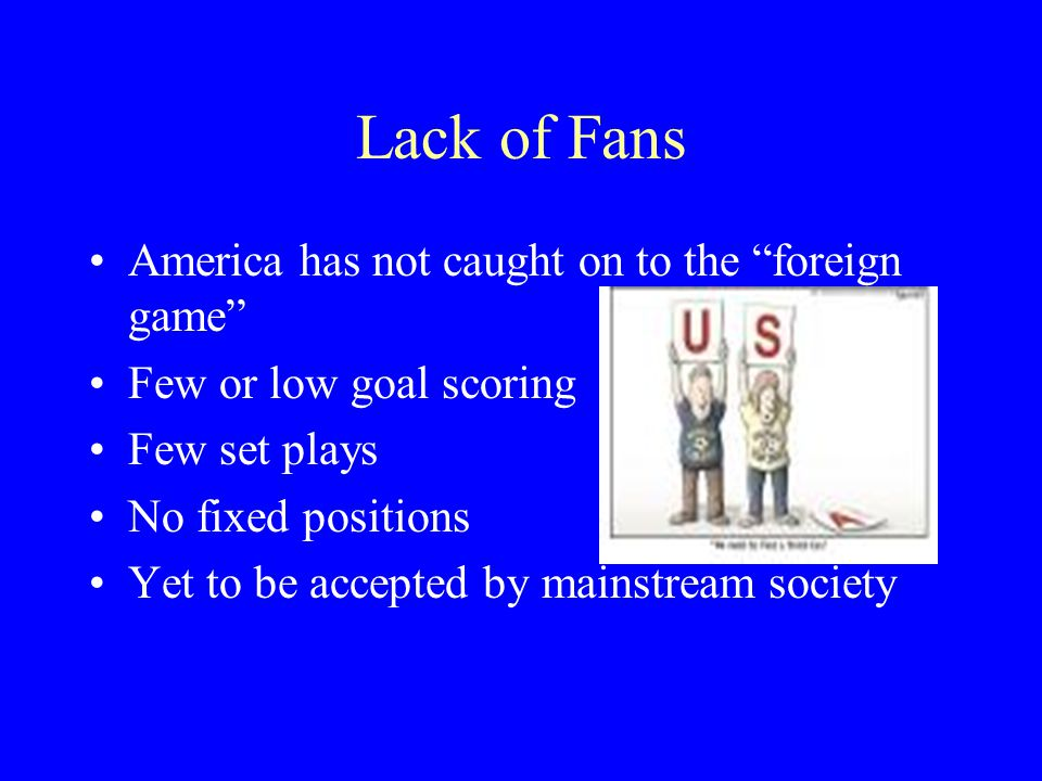 Lack of Fans America has not caught on to the foreign game Few or low goal scoring Few set plays No fixed positions Yet to be accepted by mainstream society