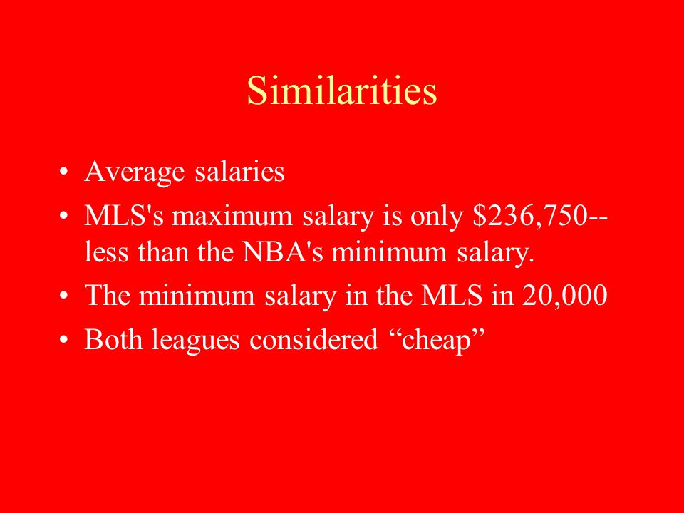 Similarities Average salaries MLS's maximum salary is only $236,750-- less than the NBA's minimum salary. The minimum salary in the MLS in 20,000 Both