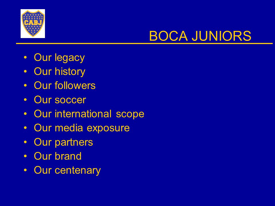 BOCA JUNIORS Our legacy Our history Our followers Our soccer Our international scope Our media exposure Our partners Our brand Our centenary
