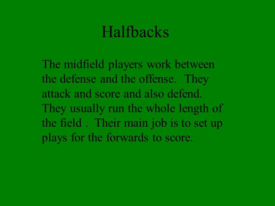 Halfbacks play offense and defense.They play both sides of the field.