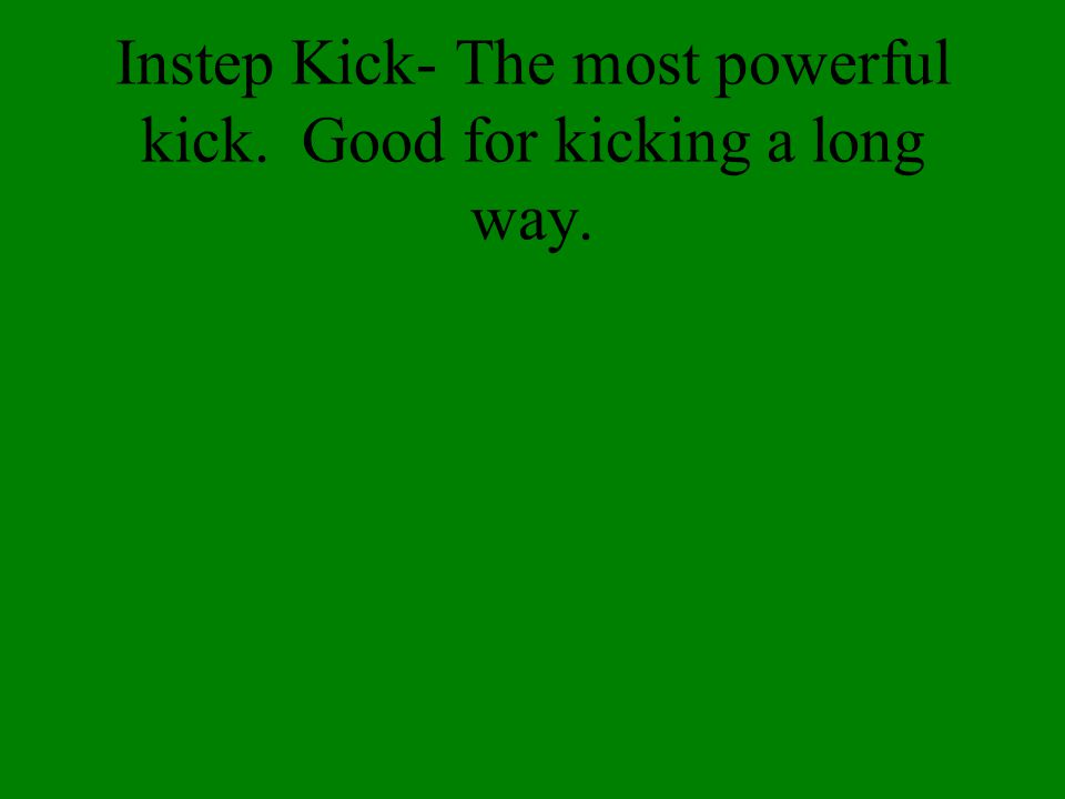 Inside of the foot kick-Good for kicking accuracy and short passes.