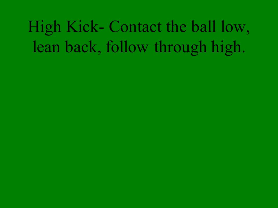 Low Kick- Contact the ball high, lean forward, follow through low.