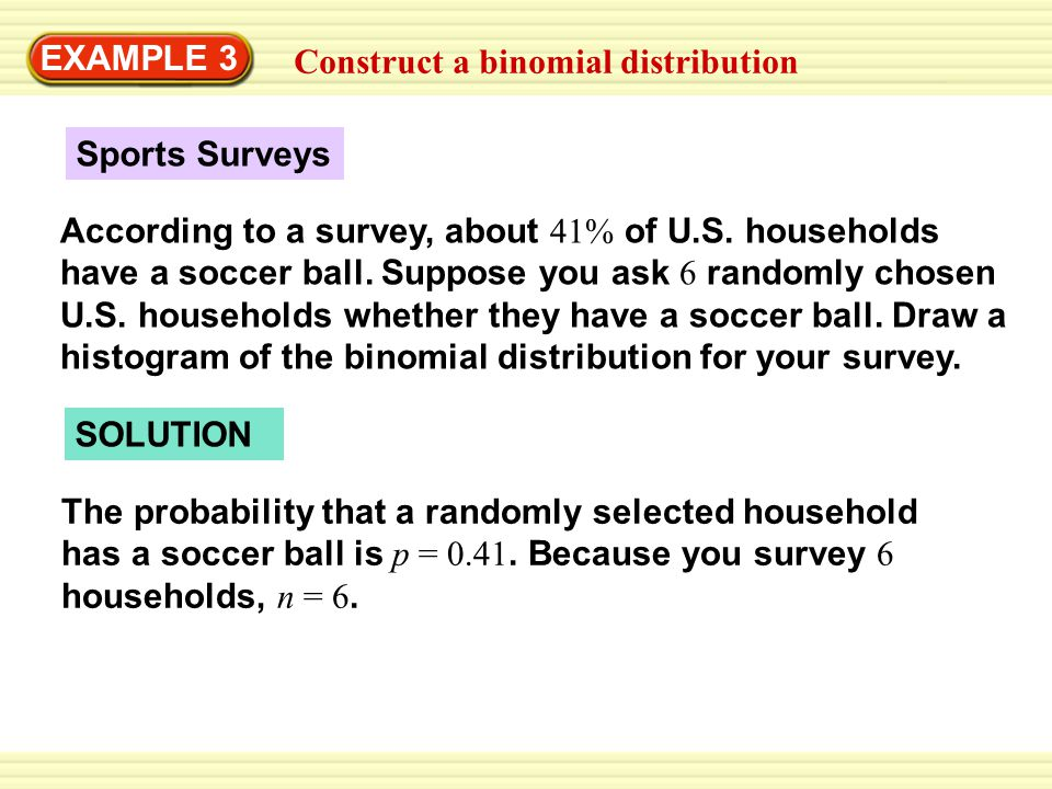 EXAMPLE 3 Construct a binomial distribution Sports Surveys According to a survey, about 41% of U.S. households have a soccer ball. Suppose you ask 6 r