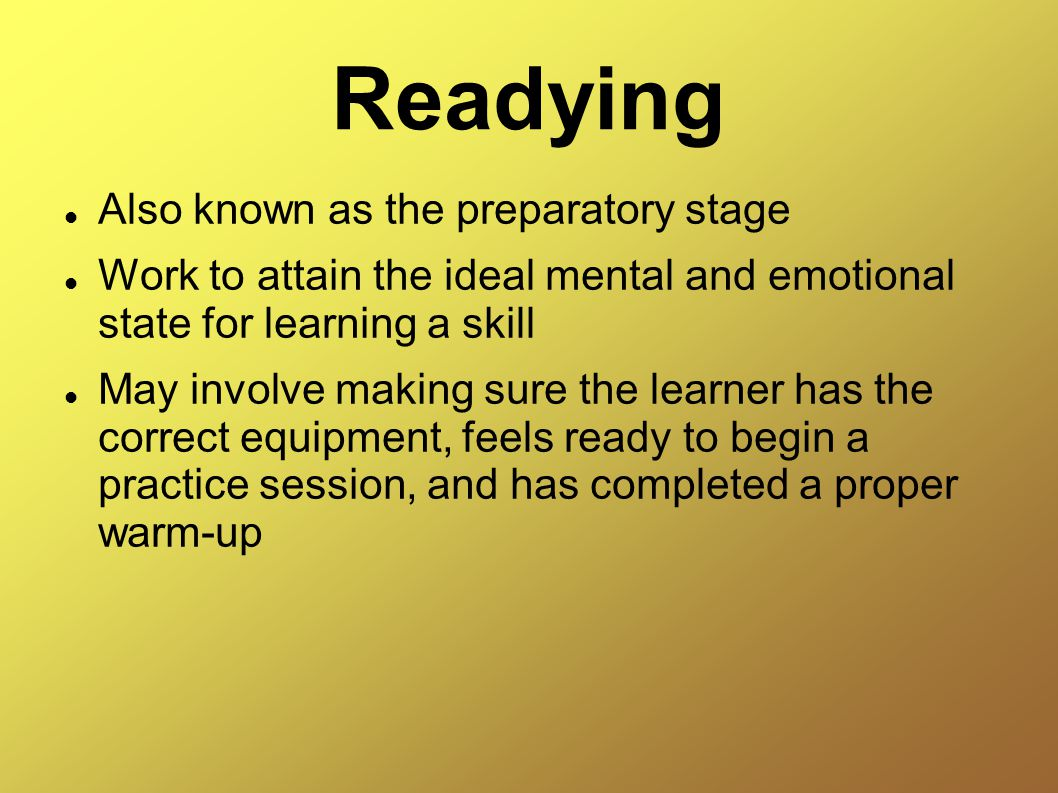 Readying Also known as the preparatory stage Work to attain the ideal mental and emotional state for learning a skill May involve making sure the learner has the correct equipment, feels ready to begin a practice session, and has completed a proper warm-up