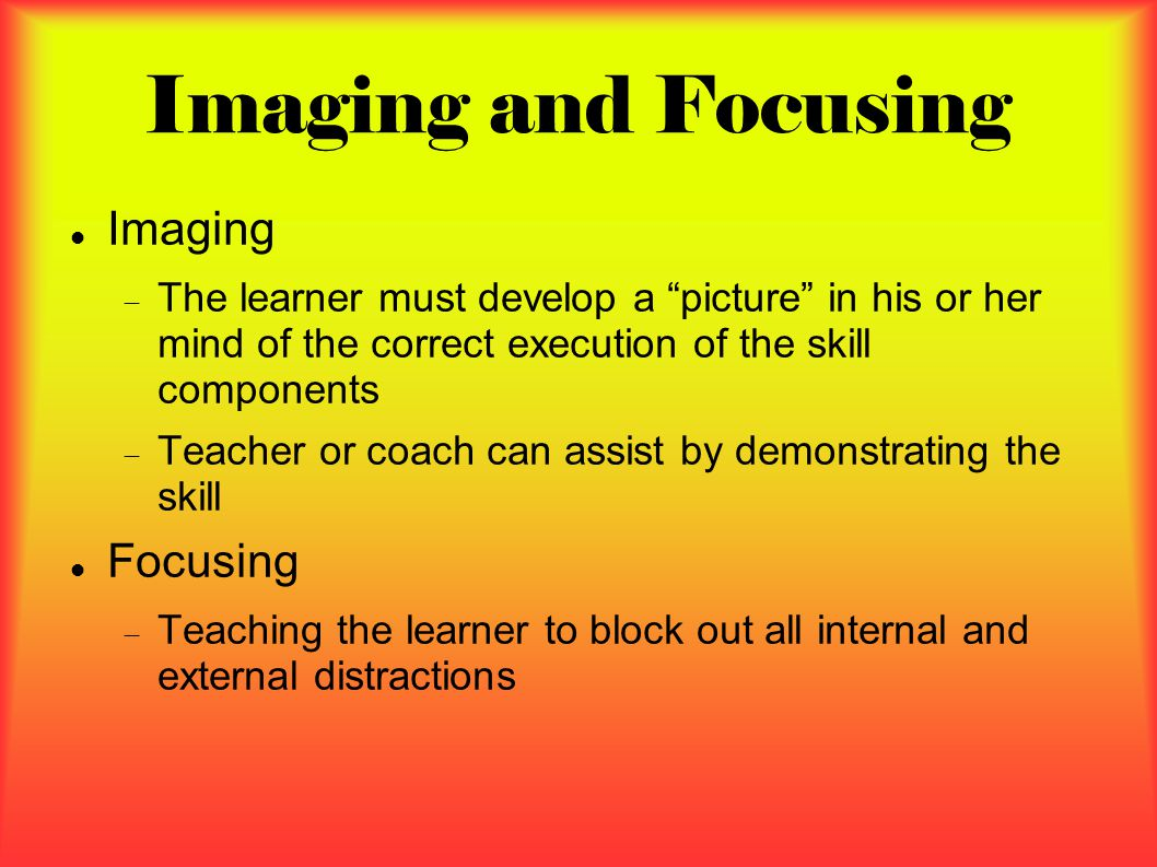Imaging and Focusing Imaging  The learner must develop a picture in his or her mind of the correct execution of the skill components  Teacher or coach can assist by demonstrating the skill Focusing  Teaching the learner to block out all internal and external distractions