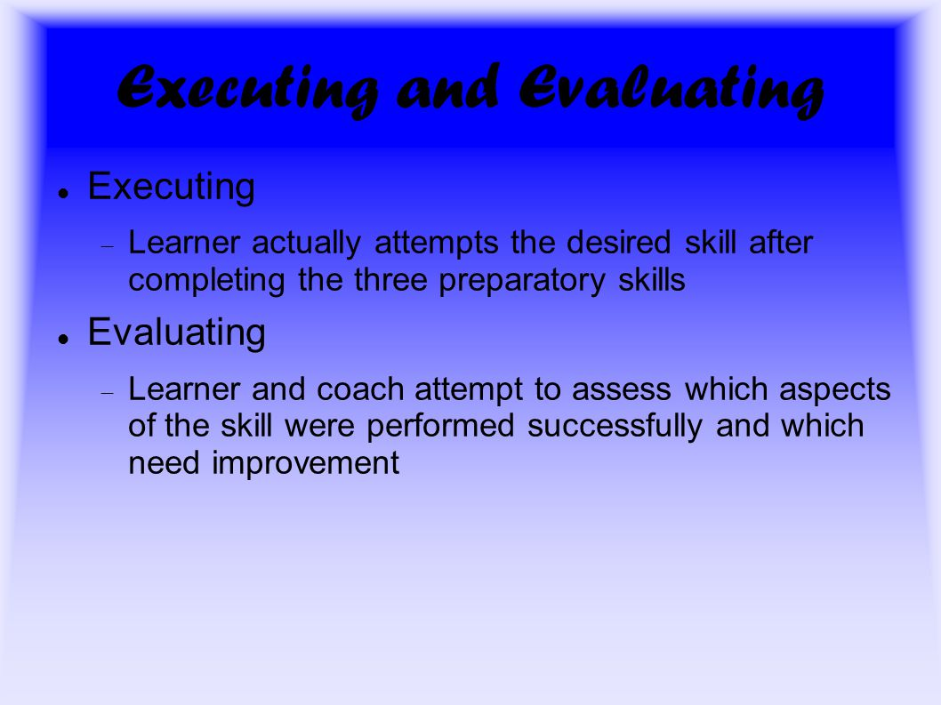 Executing and Evaluating Executing  Learner actually attempts the desired skill after completing the three preparatory skills Evaluating  Learner and coach attempt to assess which aspects of the skill were performed successfully and which need improvement