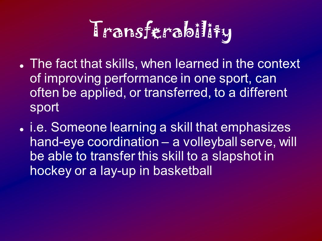 Transferability The fact that skills, when learned in the context of improving performance in one sport, can often be applied, or transferred, to a different sport i.e.
