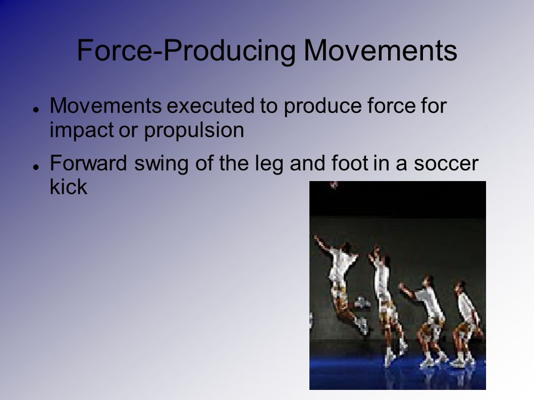 Force-Producing Movements Movements executed to produce force for impact or propulsion Forward swing of the leg and foot in a soccer kick