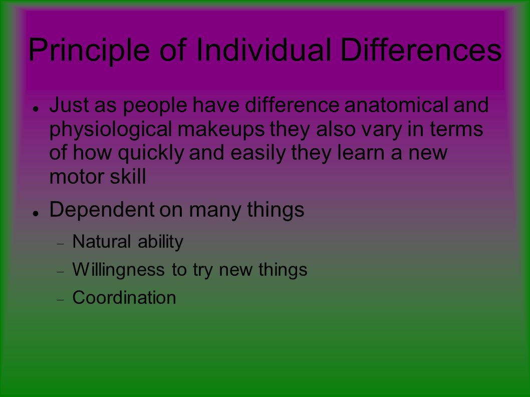 Principle of Individual Differences Just as people have difference anatomical and physiological makeups they also vary in terms of how quickly and easily they learn a new motor skill Dependent on many things  Natural ability  Willingness to try new things  Coordination