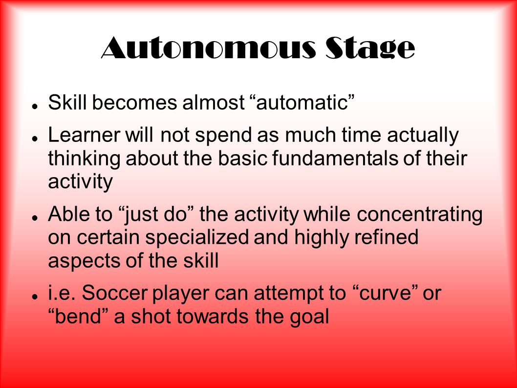 Autonomous Stage Skill becomes almost automatic Learner will not spend as much time actually thinking about the basic fundamentals of their activity Able to just do the activity while concentrating on certain specialized and highly refined aspects of the skill i.e.