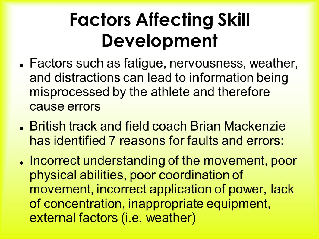 Factors Affecting Skill Development Factors such as fatigue, nervousness, weather, and distractions can lead to information being misprocessed by the athlete and therefore cause errors British track and field coach Brian Mackenzie has identified 7 reasons for faults and errors: Incorrect understanding of the movement, poor physical abilities, poor coordination of movement, incorrect application of power, lack of concentration, inappropriate equipment, external factors (i.e.