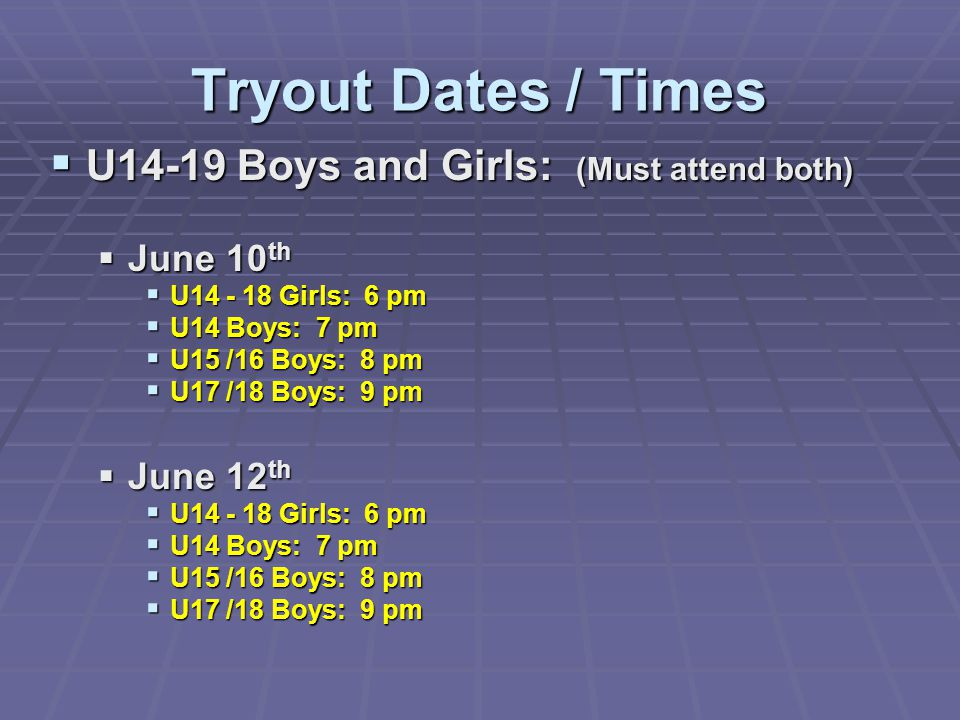 Tryout Dates / Times  U14-19 Boys and Girls: (Must attend both)  June 10 th  U14 - 18 Girls: 6 pm  U14 Boys: 7 pm  U15 /16 Boys: 8 pm  U17 /18 B